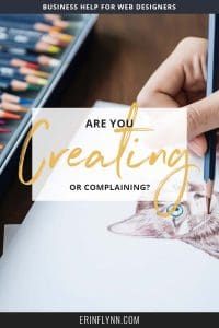 Are you creating or complaining? As a creative business owner, if you're spending too much of you time complaining, you're wasting time and energy that you could spend creating. Click through to watch the video!